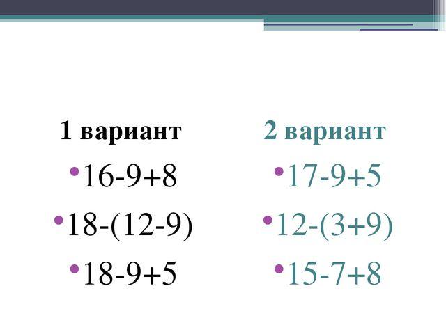 1 вариант 16-9+8 18-(12-9) 18-9+5 2 вариант 17-9+5 12-(3+9) 15-7+8