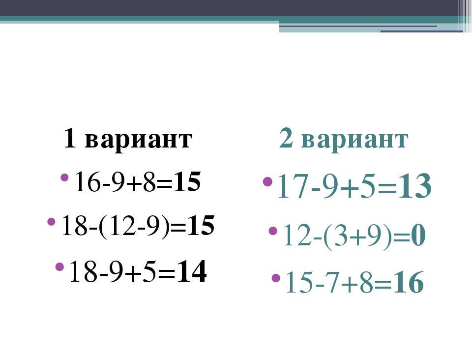 1 вариант 16-9+8=15 18-(12-9)=15 18-9+5=14 2 вариант 17-9+5=13 12-(3+9)=0 15...