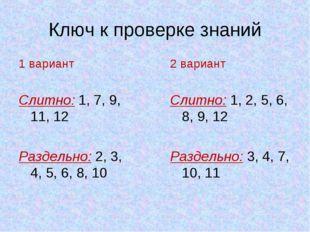 Ключ к проверке знаний 1 вариант Слитно: 1, 7, 9, 11, 12 Раздельно: 2, 3, 4,