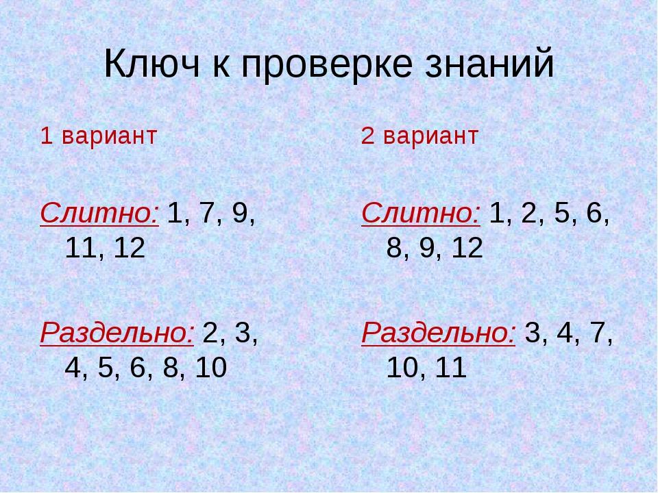 Ключ к проверке знаний 1 вариант Слитно: 1, 7, 9, 11, 12 Раздельно: 2, 3, 4,...