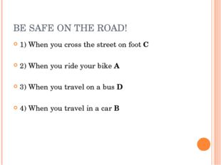 BE SAFE ON THE ROAD! 1) When you cross the street on foot C 2) When you ride