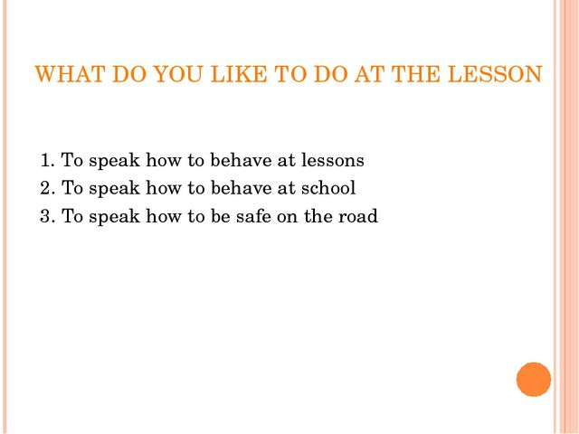 WHAT DO YOU LIKE TO DO AT THE LESSON 1. To speak how to behave at lessons 2....