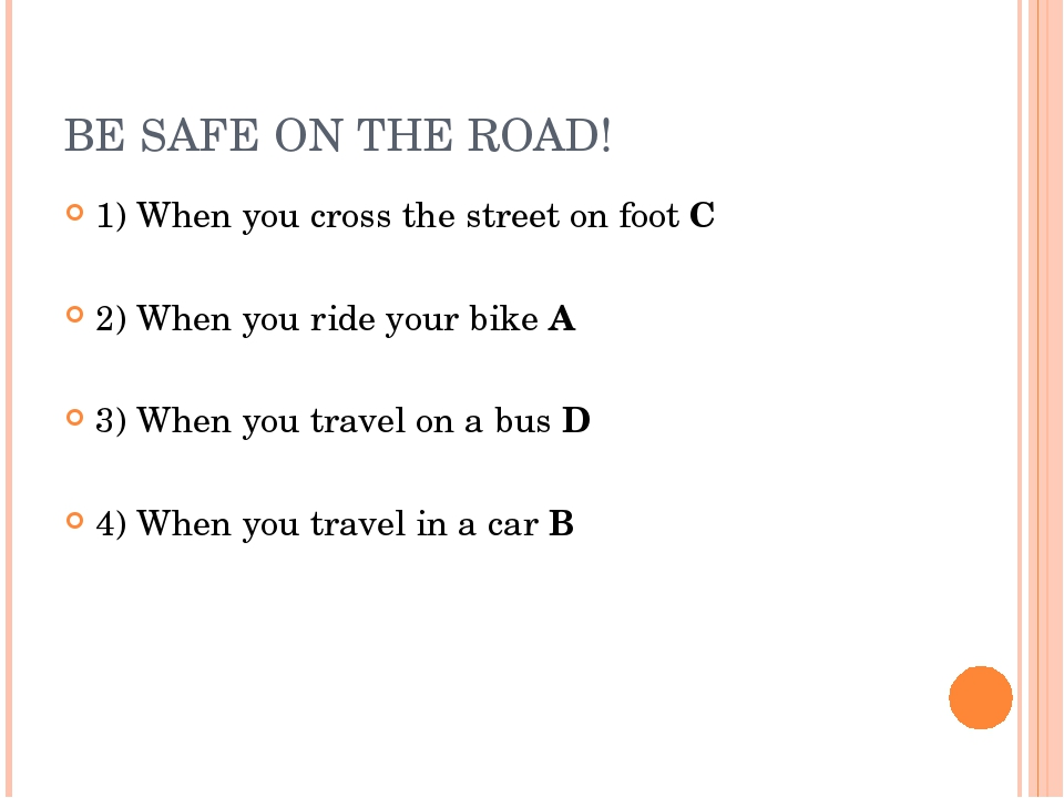 BE SAFE ON THE ROAD! 1) When you cross the street on foot C 2) When you ride...