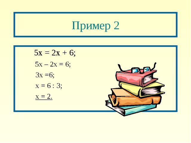 Пример 2  5х = 2х + 6; 5х – 2х = 6; 3х =6; х = 6 : 3; х = 2.