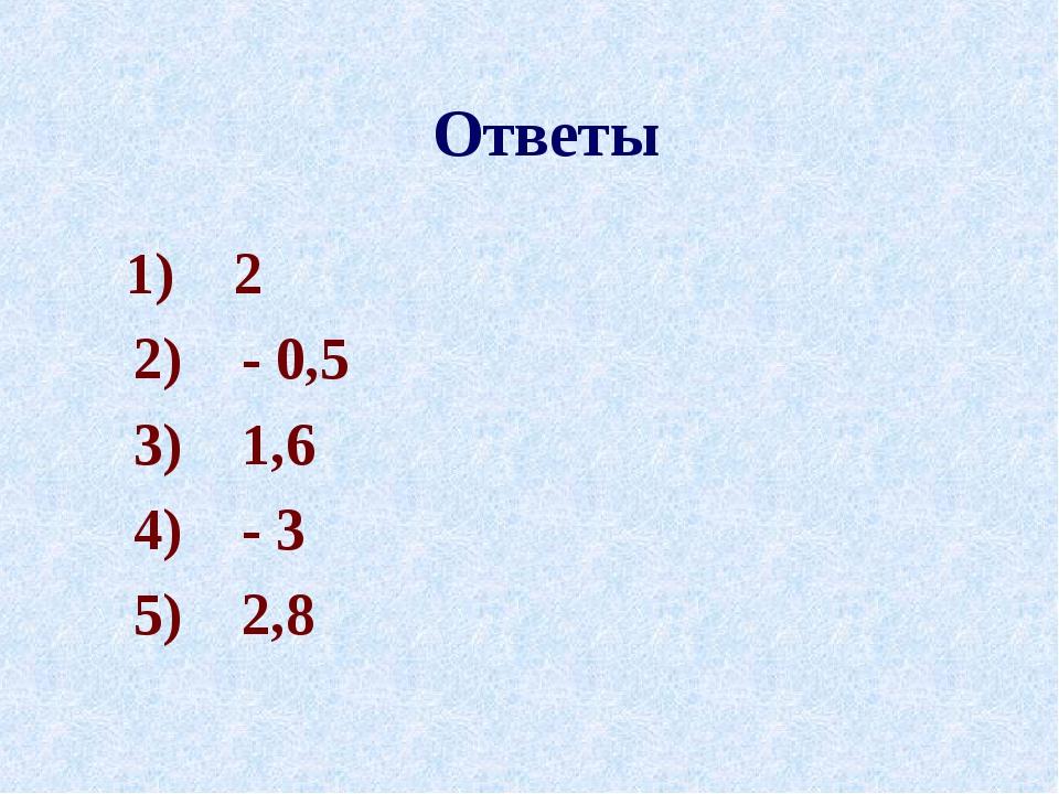 Ответы 1) 2 2) - 0,5 3) 1,6 4) - 3 5) 2,8
