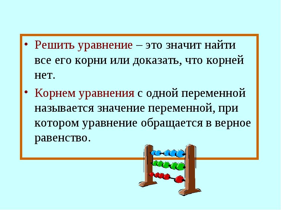 Решить уравнение – это значит найти все его корни или доказать, что корней не...