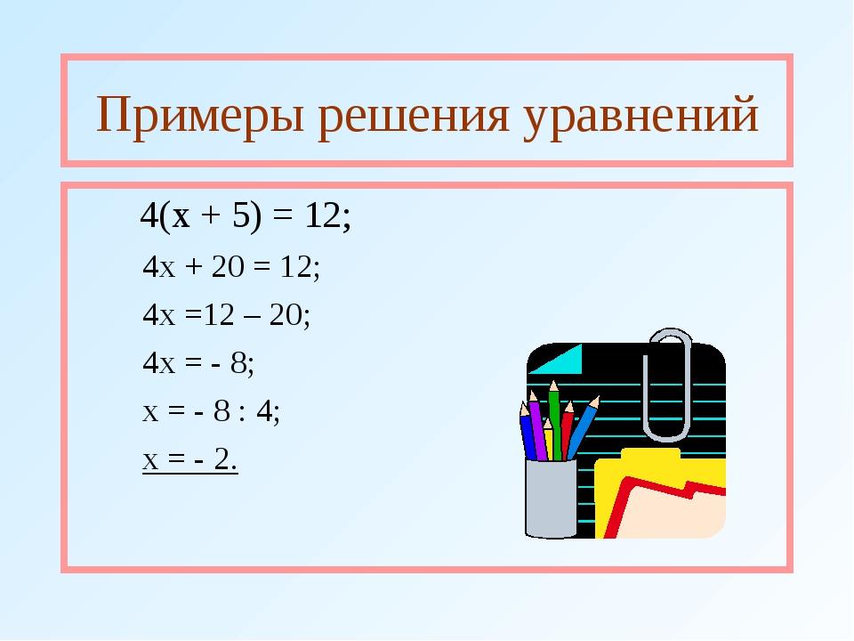 Примеры решения уравнений 4(х + 5) = 12; 4х + 20 = 12; 4х =12 – 20; 4х = -...