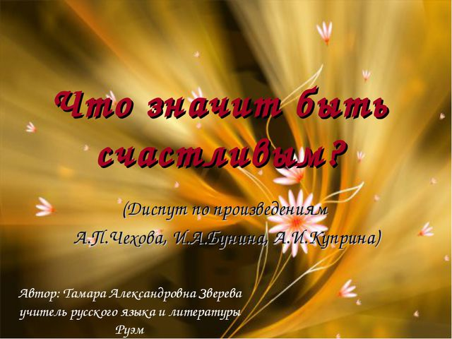 Что значит быть счастливым? (Диспут по произведениям А.П.Чехова, И.А.Бунина,...
