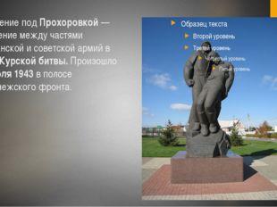 Сражение под Прохоровкой — сражение между частями германской и советской арми