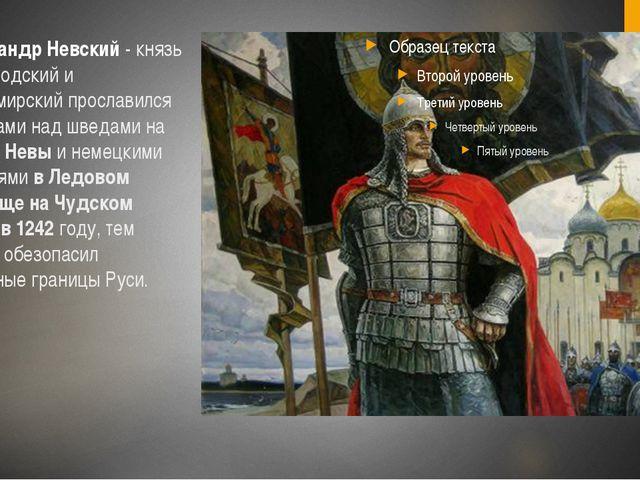 Александр Невский - князь новгородский и владимирский прославился победами на...