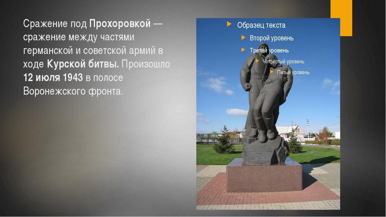 Сражение под Прохоровкой — сражение между частями германской и советской арми...