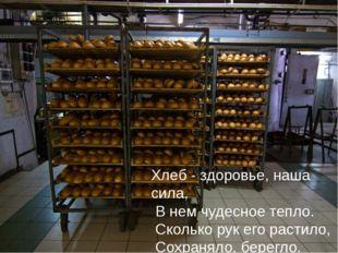 Хлеб - здоровье, наша сила, В нем чудесное тепло. Сколько рук его растило, Со