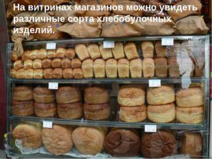 На витринах магазинов можно увидеть различные сорта хлебобулочных изделий.