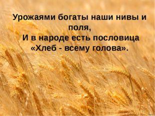 Урожаями богаты наши нивы и поля, И в народе есть пословица «Хлеб - всему го