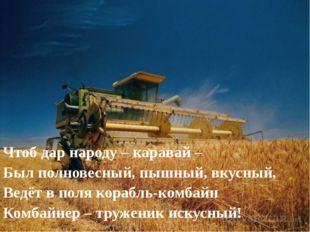 Чтоб дар народу – каравай – Был полновесный, пышный, вкусный, Ведёт в поля ко