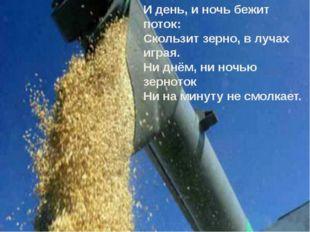 И день, и ночь бежит поток: Скользит зерно, в лучах играя. Ни днём, ни ночью