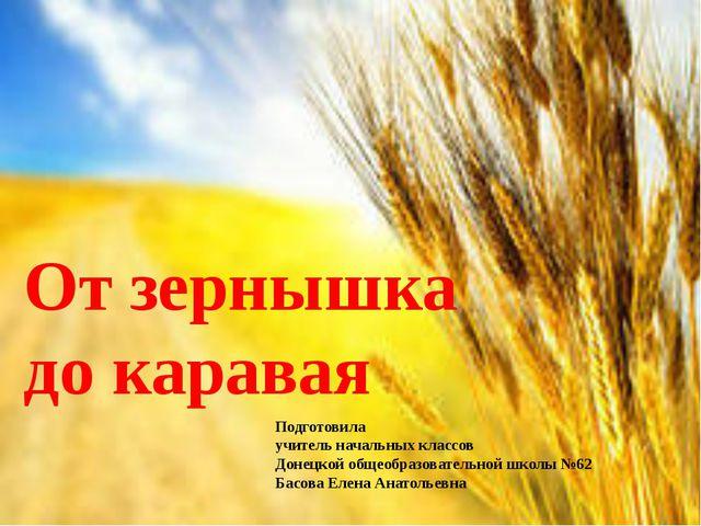 От зернышка до каравая Подготовила учитель начальных классов Донецкой общеобр...