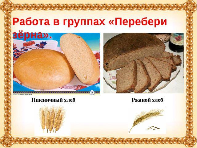 Пшеничный хлеб Ржаной хлеб Работа в группах «Перебери зёрна».