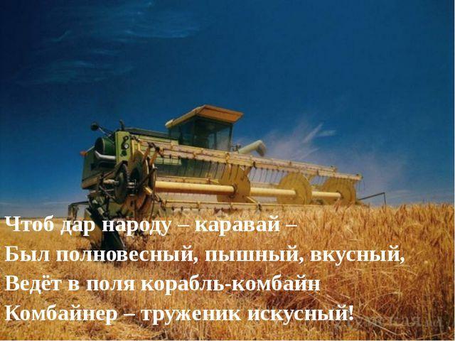 Чтоб дар народу – каравай – Был полновесный, пышный, вкусный, Ведёт в поля ко...