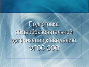 Подготовка общеобразовательной организации к введению ФГОС ООО