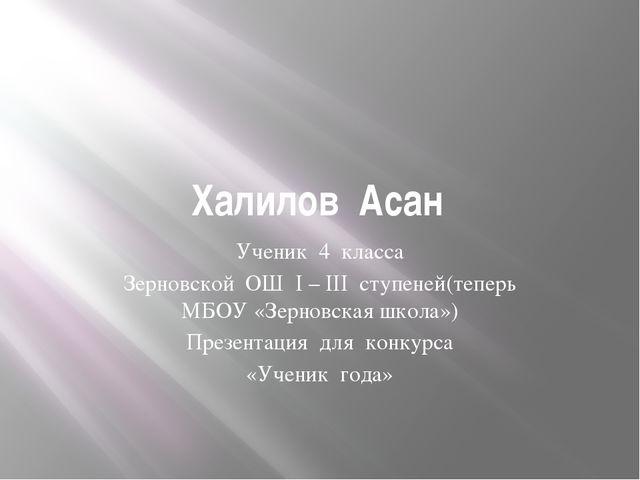 Халилов Асан Ученик 4 класса Зерновской ОШ I – III ступеней(теперь МБОУ «Зерн...