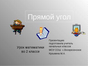 Прямой угол Презентацию подготовила учитель начальных классов МОУ СОШ с.Воскр