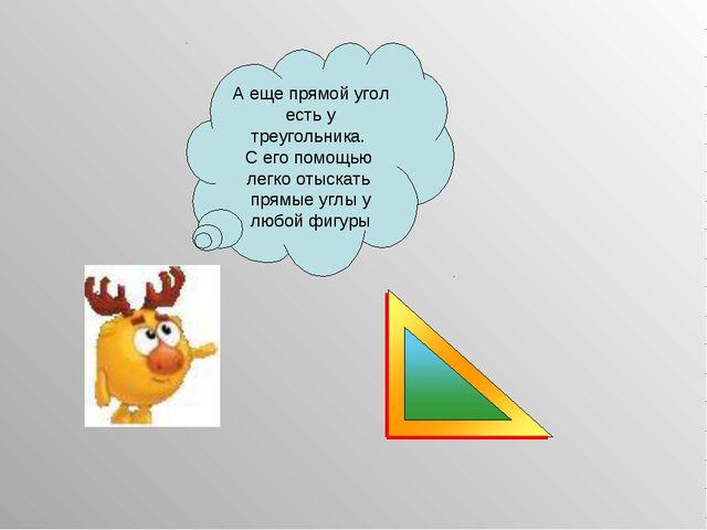 А еще прямой угол есть у треугольника. С его помощью легко отыскать прямые уг...