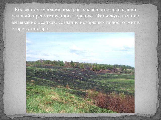 Косвенное тушение пожаров заключается в создании условий, препятствующих гор...