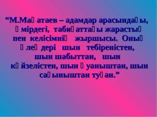 """""""М.Мақатаев – адамдар арасындағы, өмірдегі, табиғаттағы жарастық пен келісімн"""
