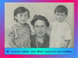Мұқағали сүйікті қызы Майгүлімен (сол жақта)бірге