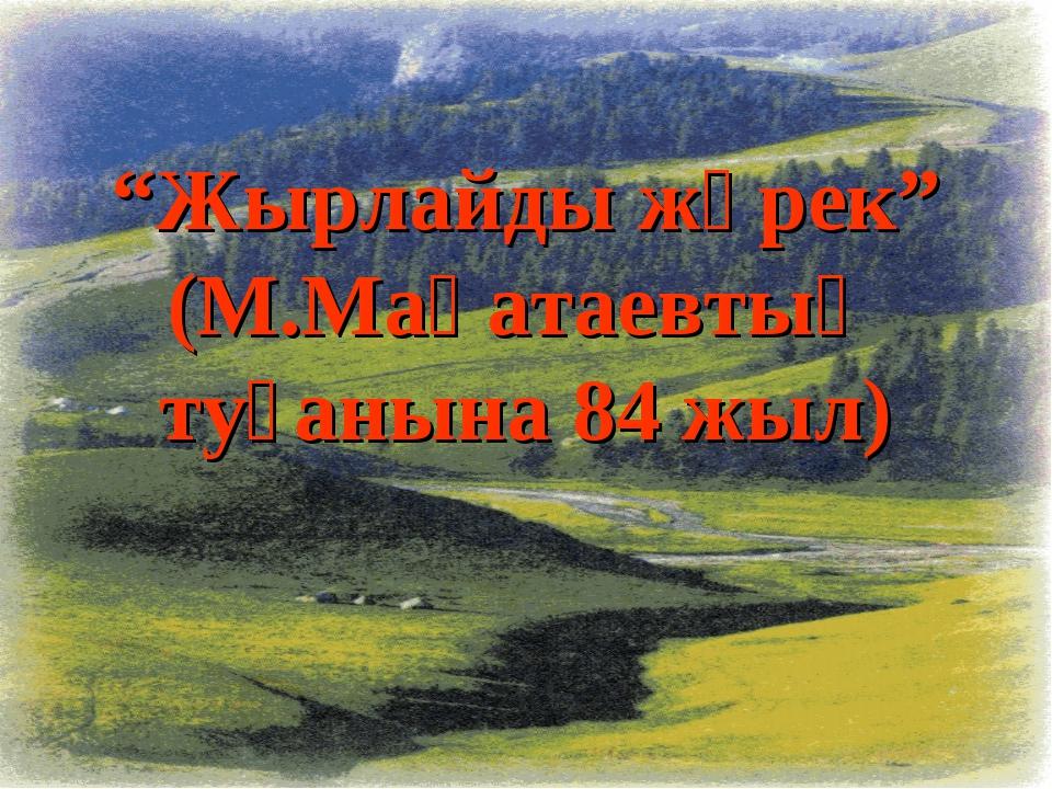 """""""Жырлайды жүрек"""" (М.Мақатаевтың туғанына 84 жыл)"""