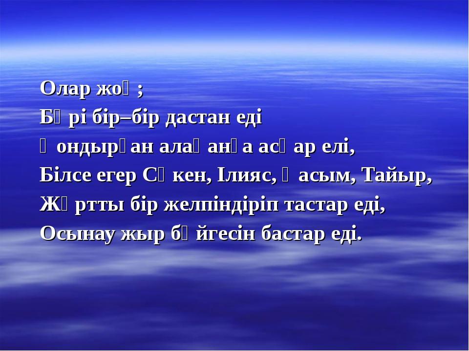 Олар жоқ; Бәрі бір–бір дастан еді Қондырған алақанға асқар елі, Білсе егер Сә...
