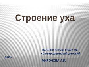 ВОСПИТАТЕЛЬ ГБОУ АО «Северодвинский детский дом» МИРОНОВА Л.И. Строение уха