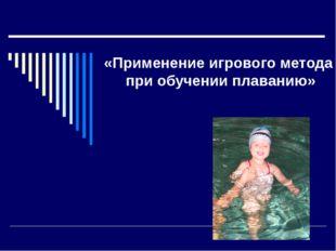 «Применение игрового метода при обучении плаванию»