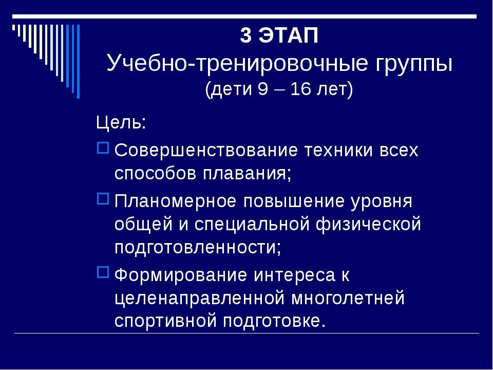 3 ЭТАП Учебно-тренировочные группы (дети 9 – 16 лет) Цель: Совершенствование...
