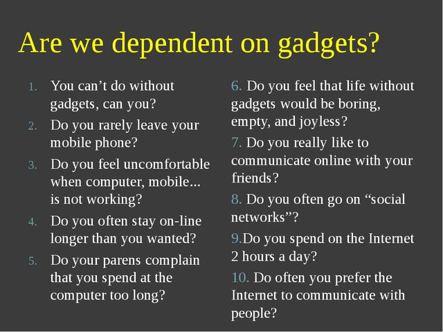 Are we dependent on gadgets? You can't do without gadgets, can you? Do you ra...