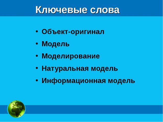 Ключевые слова Объект-оригинал Модель Моделирование Натуральная модель Информ...