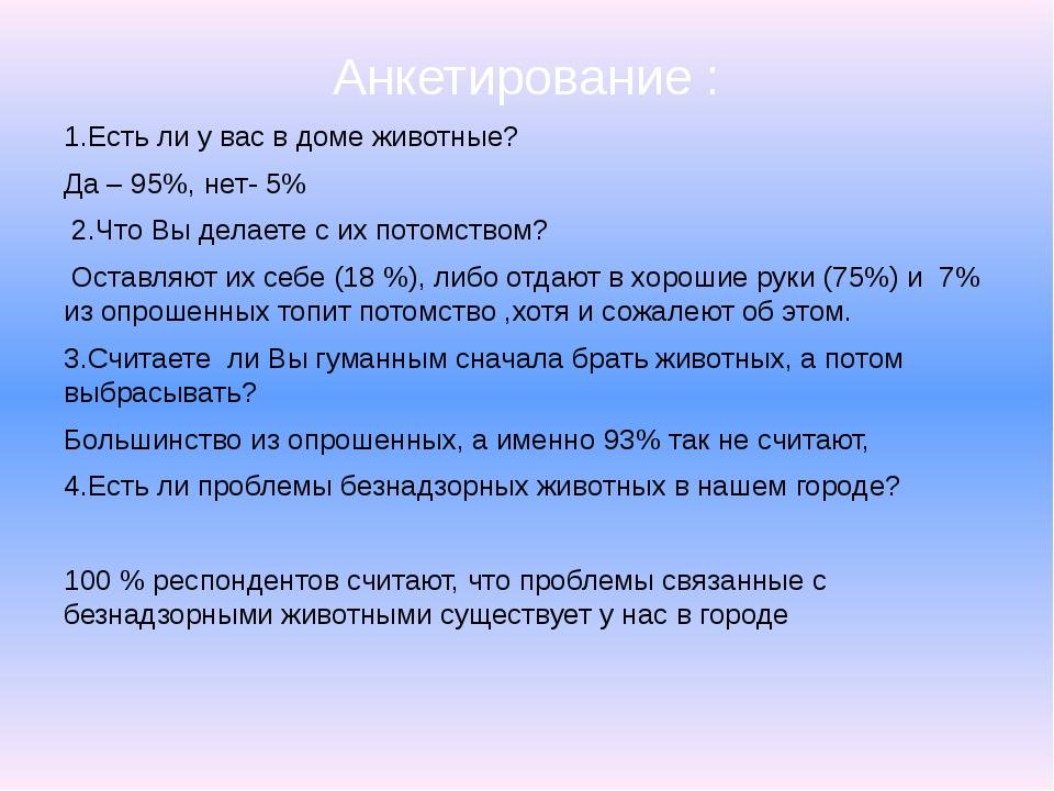 Анкетирование : 1.Есть ли у вас в доме животные? Да – 95%, нет- 5% 2.Что Вы д...