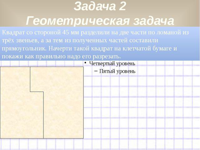 Задача 2 Геометрическая задача Квадрат со стороной 45 мм разделили на две час...