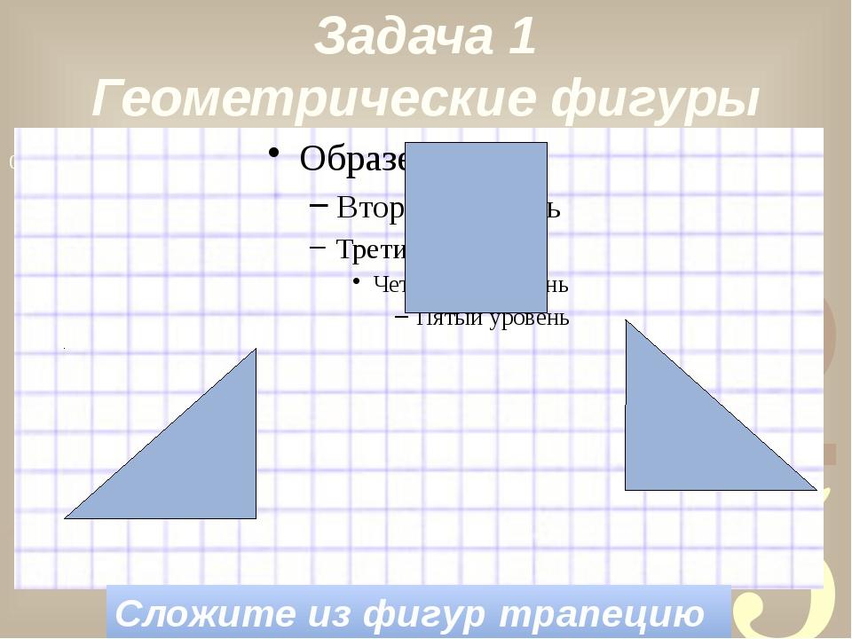 Сложите из фигур трапецию Задача 1 Геометрические фигуры