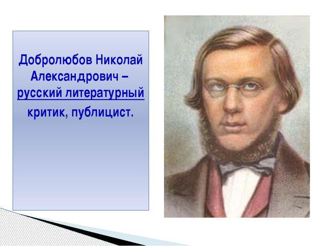 Добролюбов Николай Александрович –русский литературный критик, публицист.