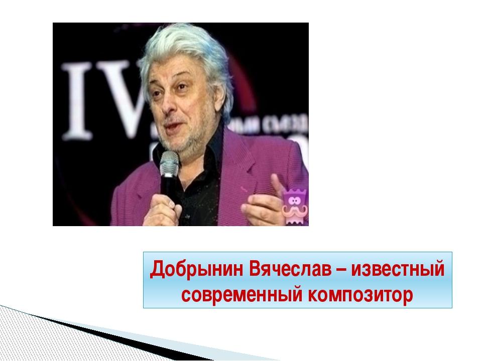 Добрынин Вячеслав – известный современный композитор