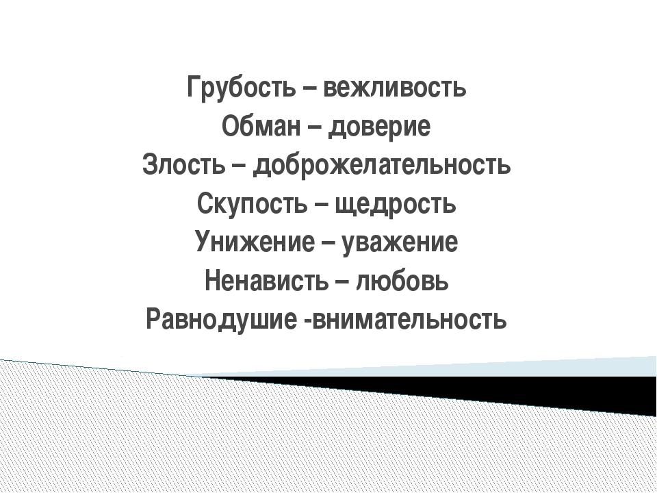 Грубость – вежливость Обман – доверие Злость – доброжелательность Скупость –...