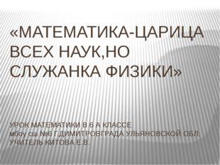 «МАТЕМАТИКА-ЦАРИЦА ВСЕХ НАУК,НО СЛУЖАНКА ФИЗИКИ» УРОК МАТЕМАТИКИ В 6 А КЛАССЕ