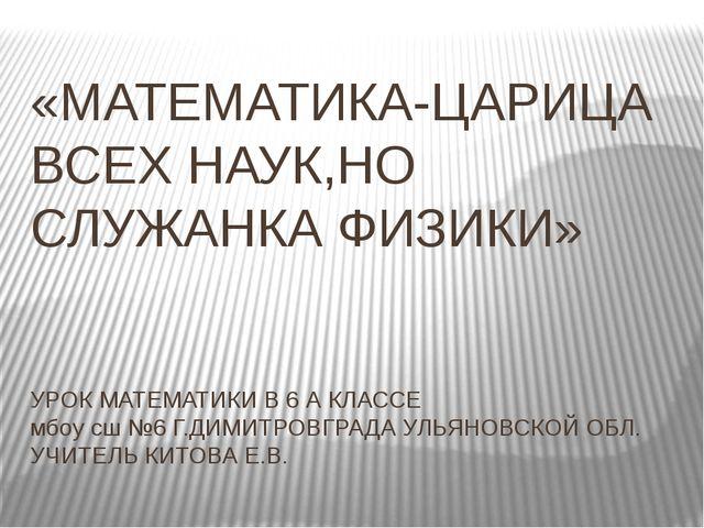 «МАТЕМАТИКА-ЦАРИЦА ВСЕХ НАУК,НО СЛУЖАНКА ФИЗИКИ» УРОК МАТЕМАТИКИ В 6 А КЛАССЕ...