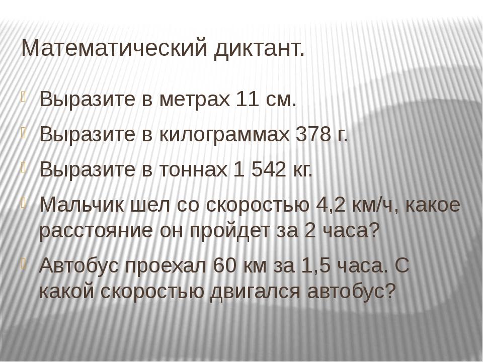 Математический диктант. Выразите в метрах 11 см. Выразите в килограммах 378 г...