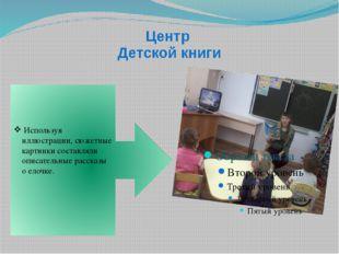 Центр Детской книги Используя иллюстрации, сюжетные картинки составляли описа