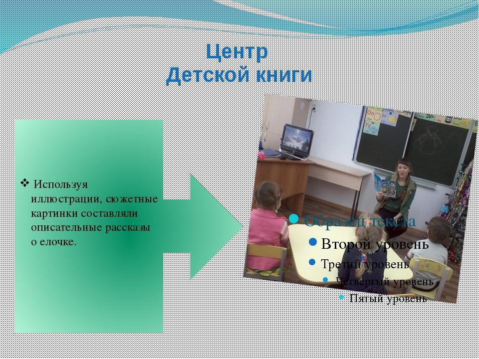 Центр Детской книги Используя иллюстрации, сюжетные картинки составляли описа...