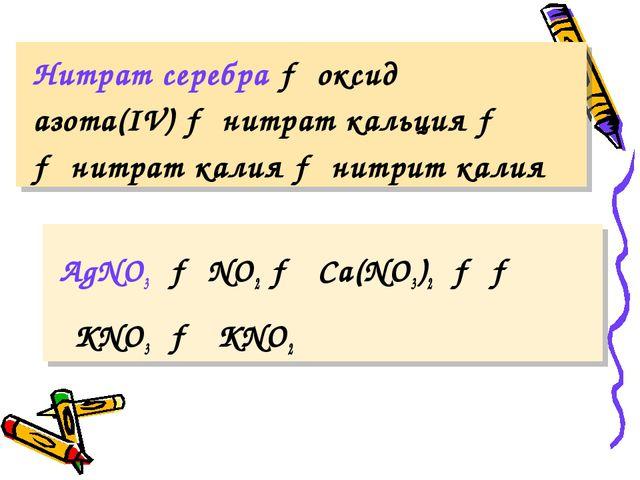 Нитрат серебра → оксид азота(IV) → нитрат кальция → → нитрат калия → нитрит...
