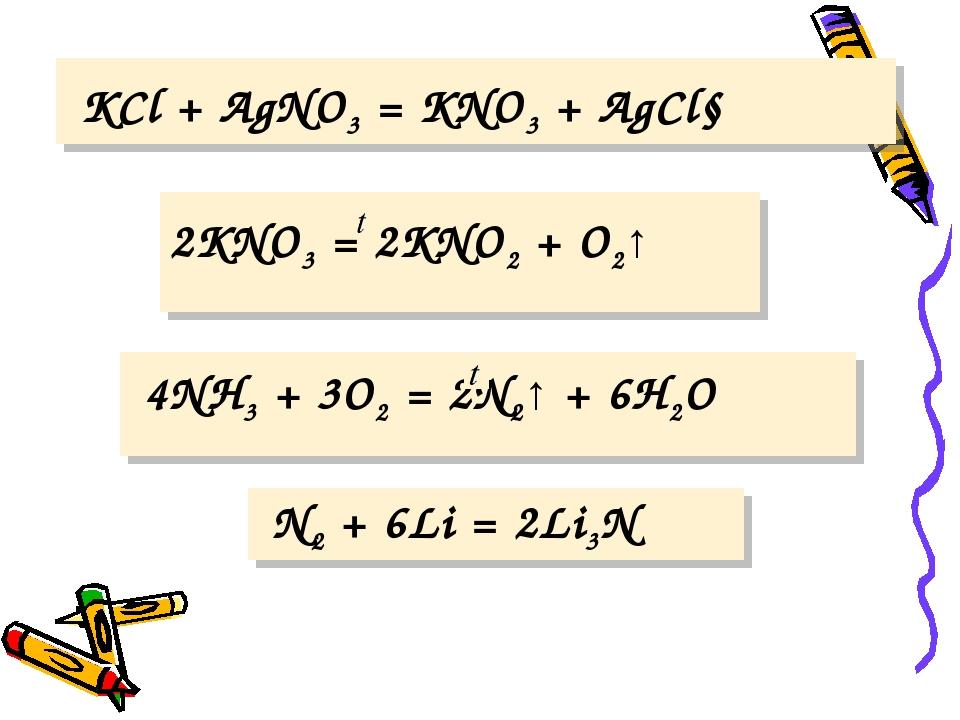 KCl + AgNO3 = KNO3 + AgCl↓ 2KNO3 = 2KNO2 + O2↑ 4NH3 + 3O2 = 2N2↑ + 6H2O N2 +...